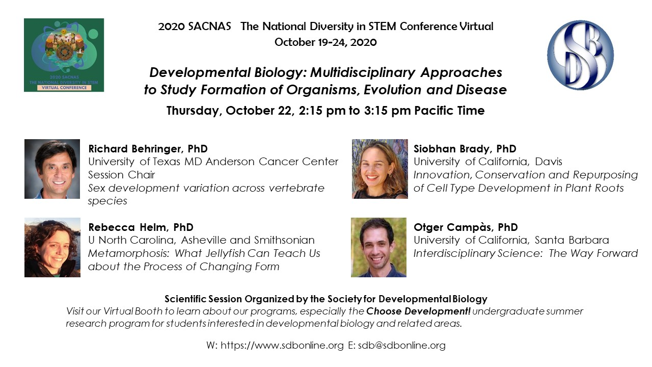 Developmental Biology: Multidisciplinary Approaches to Study Formation of Organisms, Evolution and DiseaseThursday, October 22, 2:15 pm to 3:15 pm Pacific Time. Speakers Richard Behringer, PhD, Siobhan Brady, PhD, Rebecca Helm, PhD, and Otger Campàs, PhD